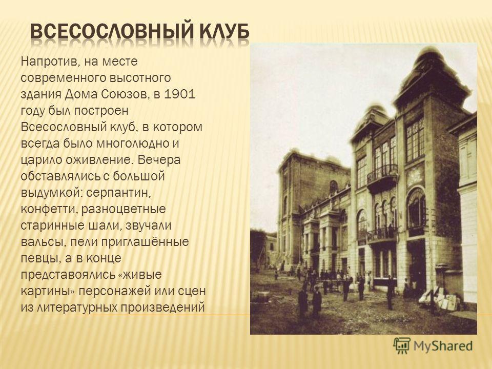 Напротив, на месте современного высотного здания Дома Союзов, в 1901 году был построен Всесословный клуб, в котором всегда было многолюдно и царило оживление. Вечера обставлялись с большой выдумкой: серпантин, конфетти, разноцветные старинные шали, з