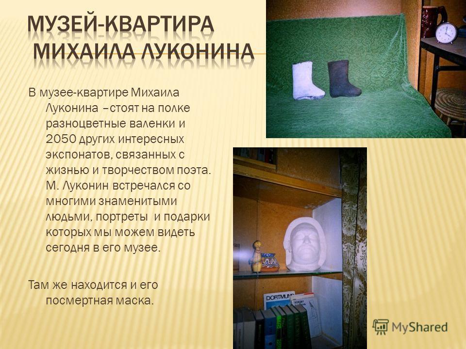 В музее-квартире Михаила Луконина –стоят на полке разноцветные валенки и 2050 других интересных экспонатов, связанных с жизнью и творчеством поэта. М. Луконин встречался со многими знаменитыми людьми, портреты и подарки которых мы можем видеть сегодн