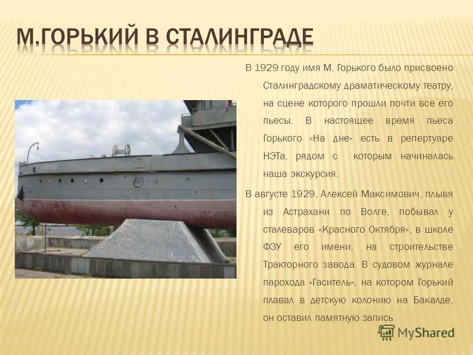 В 1929 году имя М. Горького было присвоено Сталинградскому драматическому театру, на сцене которого прошли почти все его пьесы. В настоящее время пьеса Горького «На дне» есть в репертуаре НЭТа, рядом с которым начиналась наша экскурсия. В августе 192