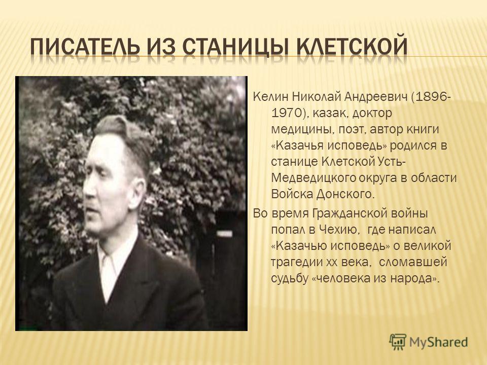 Келин Николай Андреевич (1896- 1970), казак, доктор медицины, поэт, автор книги «Казачья исповедь» родился в станице Клетской Усть- Медведицкого округа в области Войска Донского. Во время Гражданской войны попал в Чехию, где написал «Казачью исповедь