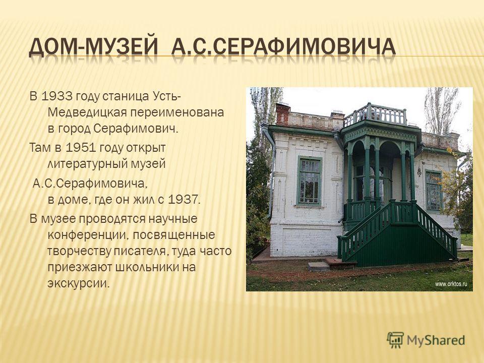 В 1933 году станица Усть- Медведицкая переименована в город Серафимович. Там в 1951 году открыт литературный музей А.С.Серафимовича, в доме, где он жил с 1937. В музее проводятся научные конференции, посвященные творчеству писателя, туда часто приезж