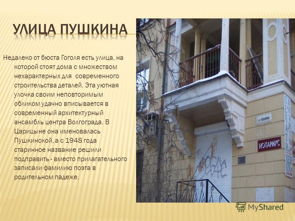 Недалеко от бюста Гоголя есть улица, на которой стоят дома с множеством нехарактерных для современного строительства деталей. Эта уютная улочка своим неповторимым обликом удачно вписывается в современный архитектурный ансамбль центра Волгограда. В Ца