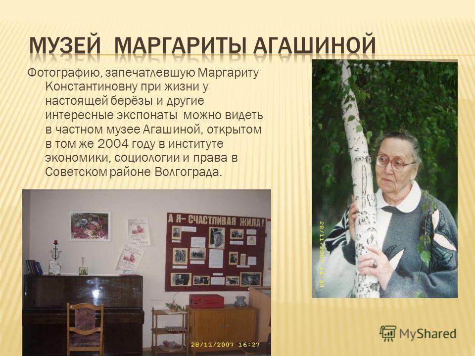 Фотографию, запечатлевшую Маргариту Константиновну при жизни у настоящей берёзы и другие интересные экспонаты можно видеть в частном музее Агашиной, открытом в том же 2004 году в институте экономики, социологии и права в Советском районе Волгограда.