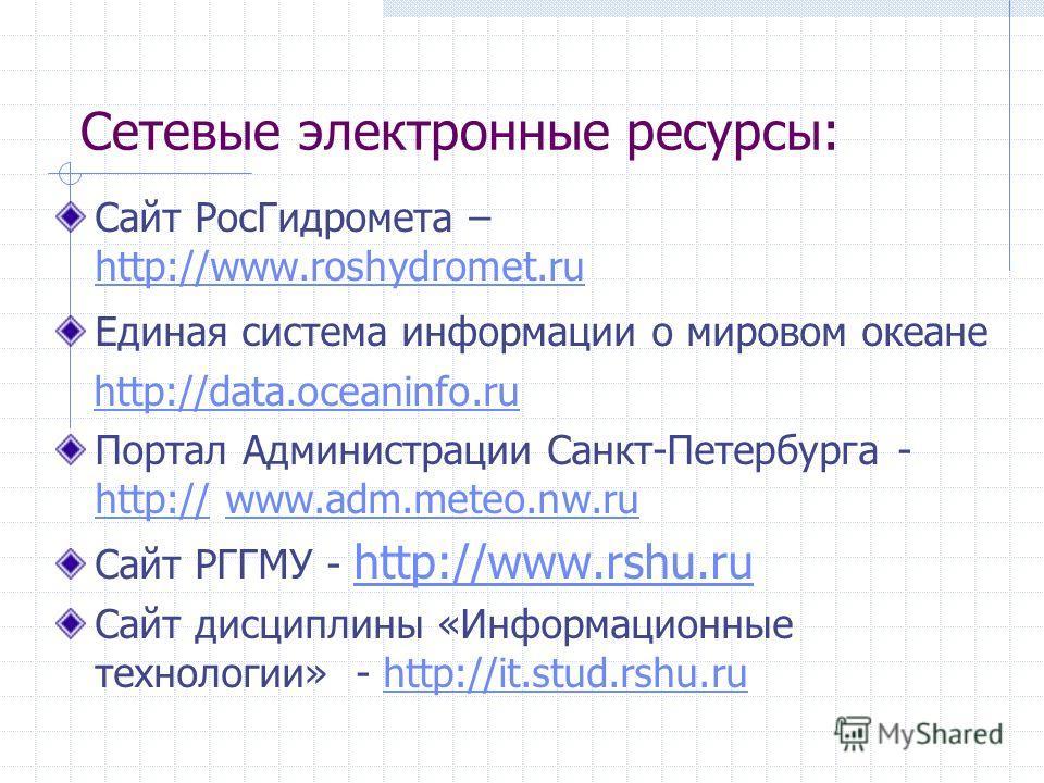 Сетевые электронные ресурсы: Сайт РосГидромета – http://www.roshydromet.ru http://www.roshydromet.ru Единая система информации о мировом океане http://data.oceaninfo.ru Портал Администрации Санкт-Петербурга - http:// www.adm.meteo.nw.ru http://www.ad