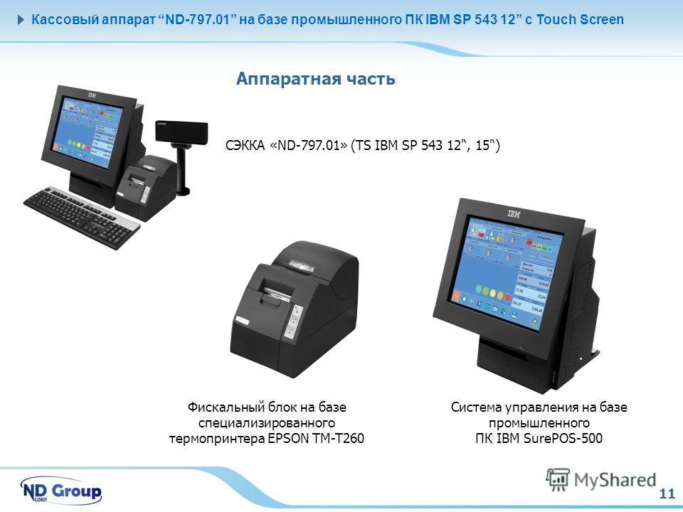 11 Кассовый аппарат ND-797.01 на базе промышленного ПК IBM SP 543 12 с Touch Screen Аппаратная часть СЭККА «ND-797.01» (TS IBM SP 543 12', 15') Система управления на базе промышленного ПК IBM SurePOS-500 Фискальный блок на базе специализированного те