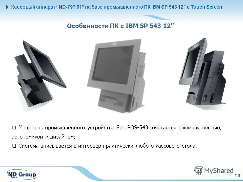 14 Кассовый аппарат ND-797.01 на базе промышленного ПК IBM SP 543 12 с Touch Screen Особенности ПК с IBM SP 543 12 Мощность промышленного устройства SurePOS-543 сочетается с компактностью, эргономикой и дизайном; Система вписывается в интерьер практи