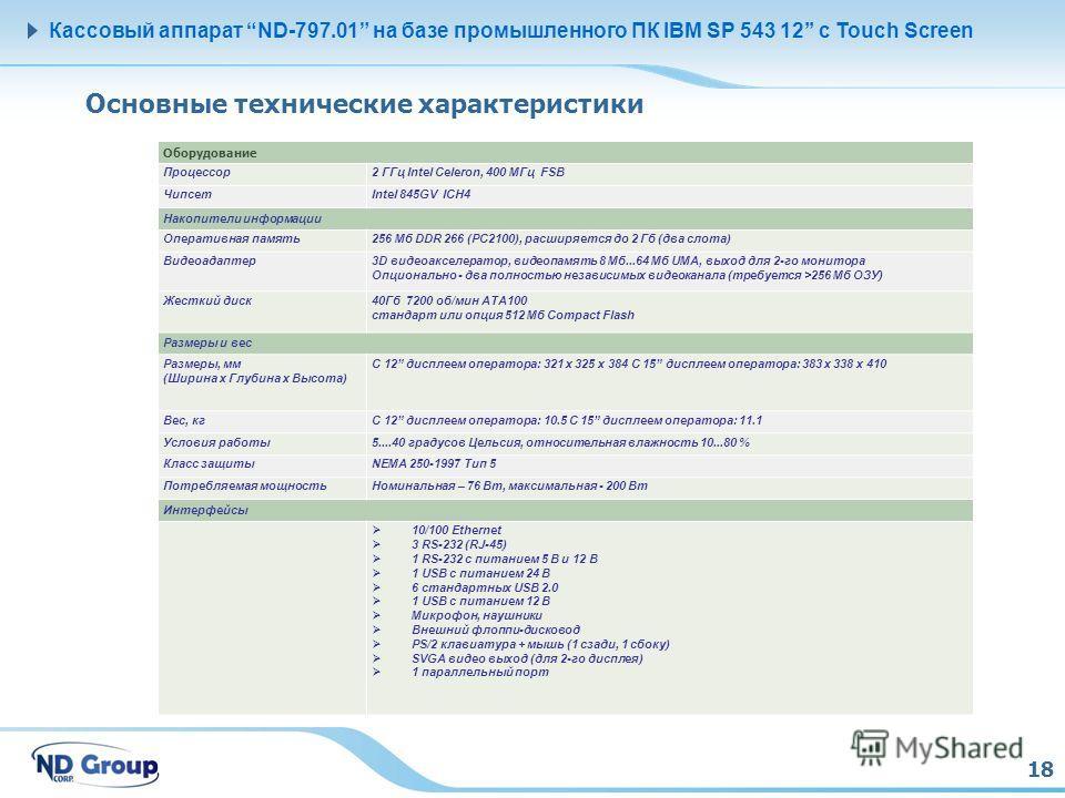 18 Кассовый аппарат ND-797.01 на базе промышленного ПК IBM SP 543 12 с Touch Screen Основные технические характеристики Оборудование Процессор2 ГГц Intel Celeron, 400 МГц FSB ЧипсетIntel 845GV ICH4 Накопители информации Оперативная память256 Мб DDR 2