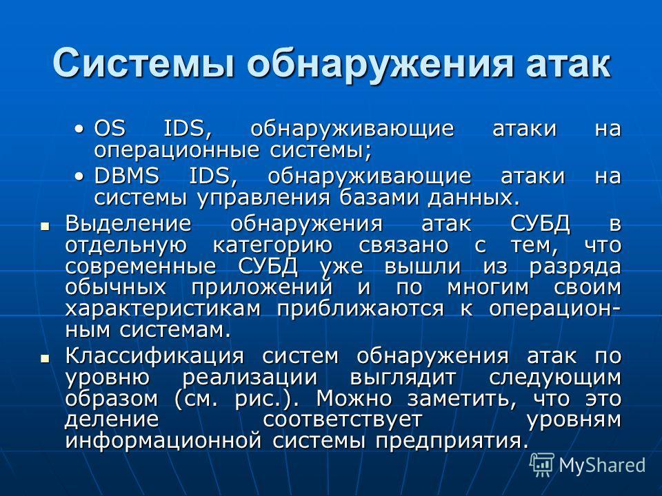 Системы обнаружения атак OS IDS, обнаруживающие атаки на операционные системы;OS IDS, обнаруживающие атаки на операционные системы; DBMS IDS, обнаруживающие атаки на системы управления базами данных.DBMS IDS, обнаруживающие атаки на системы управлени