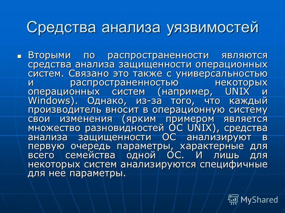 Средства анализа уязвимостей Вторыми по распространенности являются средства анализа защищенности операционных систем. Связано это также с универсальностью и распространенностью некоторых операционных систем (например, UNIX и Windows). Однако, из-за