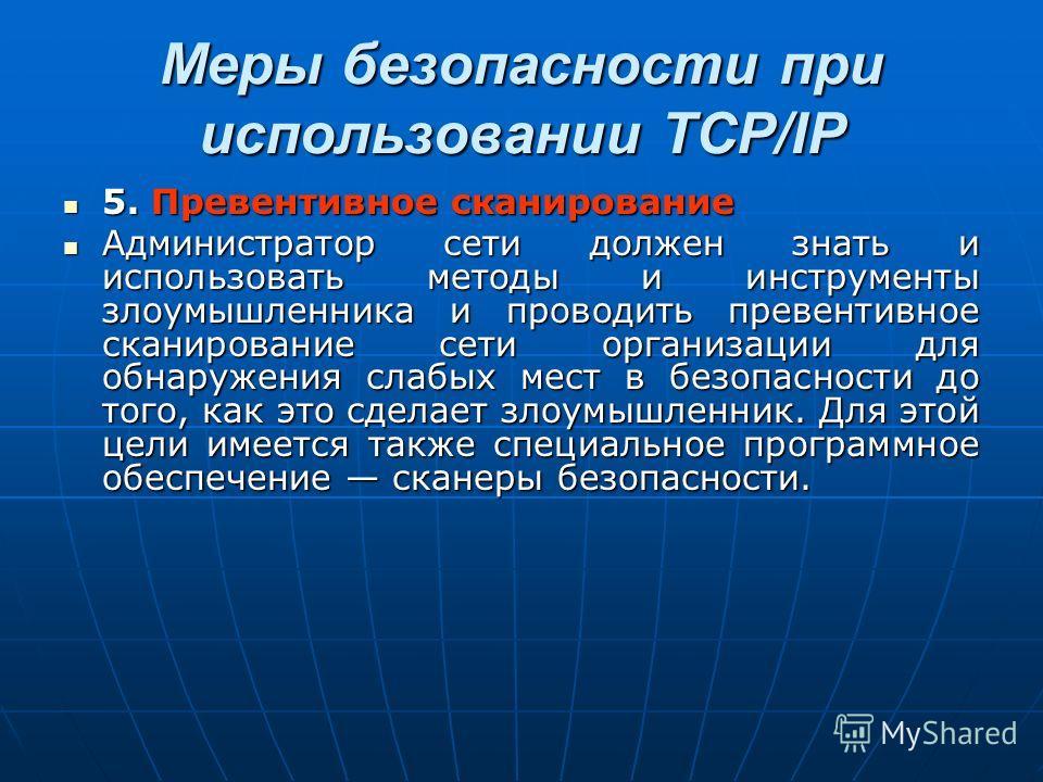 Меры безопасности при использовании TCP/IP 5. Превентивное сканирование 5. Превентивное сканирование Администратор сети должен знать и использовать методы и инструменты злоумышленника и проводить превентивное сканирование сети организации для обнаруж