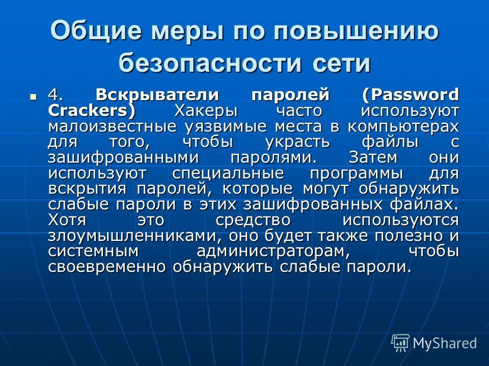 Общие меры по повышению безопасности сети 4. Вскрыватели паролей (Password Crackers) Хакеры часто используют малоизвестные уязвимые места в компьютерах для того, чтобы украсть файлы с зашифрованными паролями. Затем они используют специальные программ