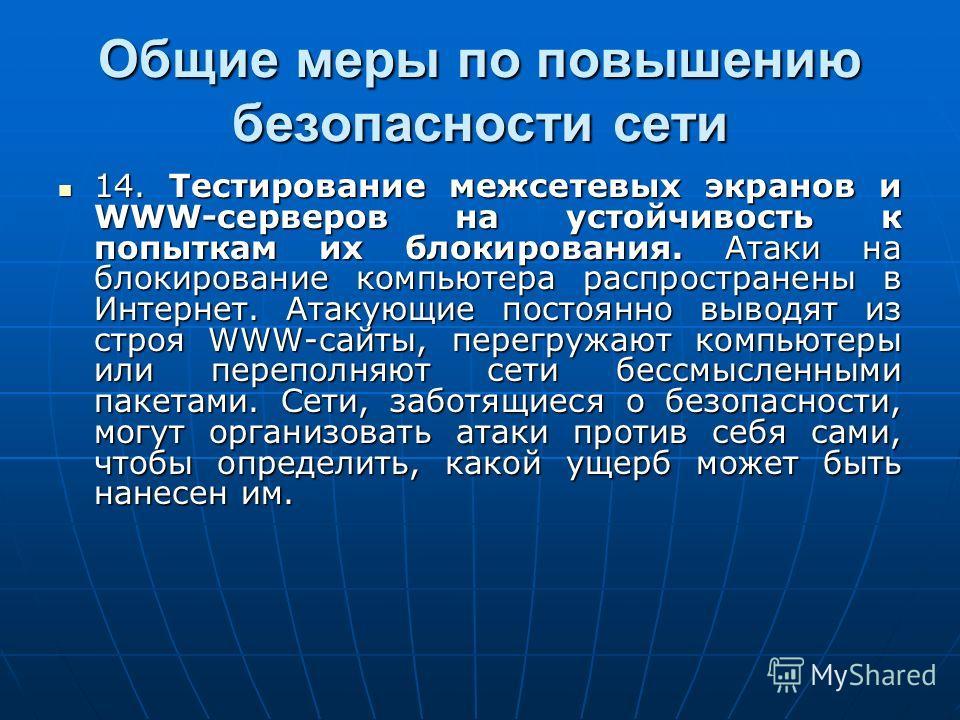 Общие меры по повышению безопасности сети 14. Тестирование межсетевых экранов и WWW-серверов на устойчивость к попыткам их блокирования. Атаки на блокирование компьютера распространены в Интернет. Атакующие постоянно выводят из строя WWW-сайты, перег
