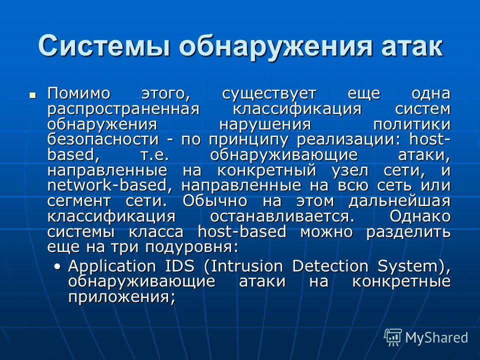 Системы обнаружения атак Помимо этого, существует еще одна распространенная классификация систем обнаружения нарушения политики безопасности - по принципу реализации: host- based, т.е. обнаруживающие атаки, направленные на конкретный узел сети, и net
