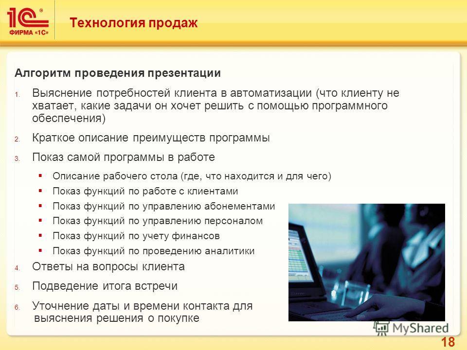 18 Технология продаж Алгоритм проведения презентации 1. Выяснение потребностей клиента в автоматизации (что клиенту не хватает, какие задачи он хочет решить с помощью программного обеспечения) 2. Краткое описание преимуществ программы 3. Показ самой