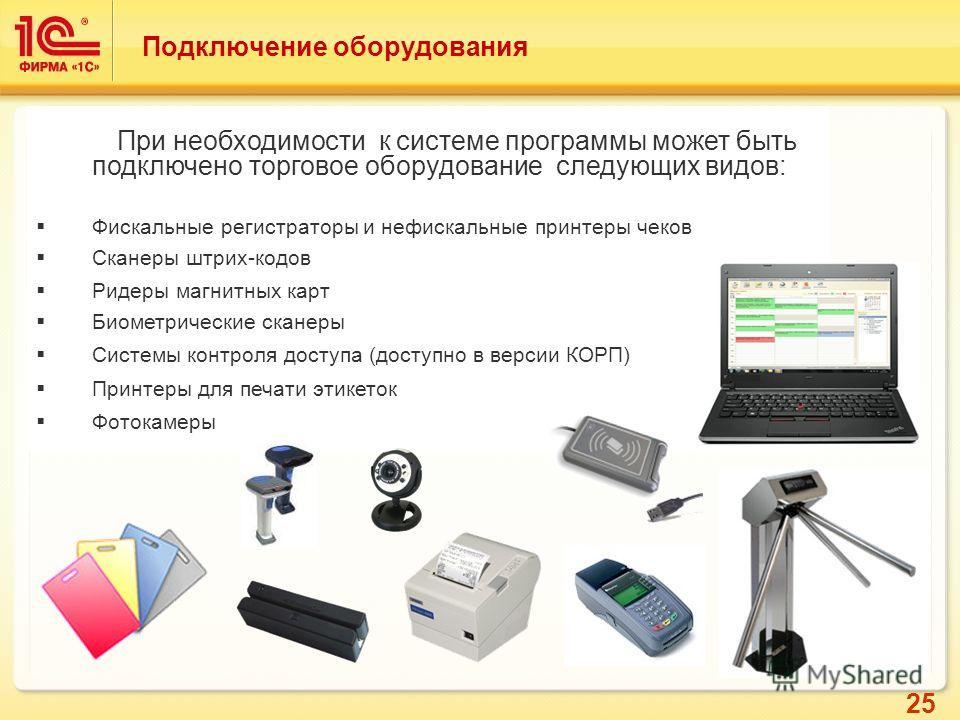 25 При необходимости к системе программы может быть подключено торговое оборудование следующих видов: Фискальные регистраторы и нефискальные принтеры чеков Сканеры штрих-кодов Ридеры магнитных карт Биометрические сканеры Системы контроля доступа (дос