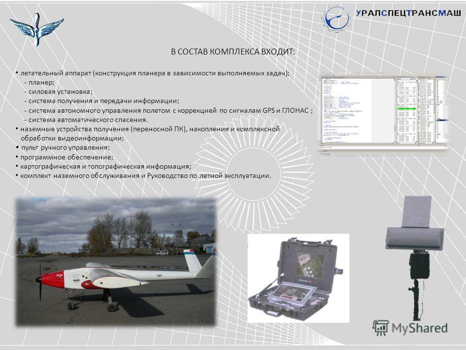 В СОСТАВ КОМПЛЕКСА ВХОДИТ: летательный аппарат (конструкция планера в зависимости выполняемых задач); - планер; - силовая установка; - система получения и передачи информации; - система автономного управления полетом с коррекцией по сигналам GPS и ГЛ