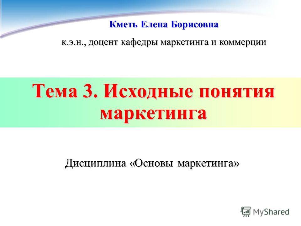 Тема 3. Исходные понятия маркетинга Кметь Елена Борисовна к.э.н., доцент кафедры маркетинга и коммерции Дисциплина «Основы маркетинга»