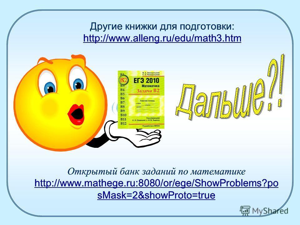 Другие книжки для подготовки: http://www.alleng.ru/edu/math3.htm http://www.alleng.ru/edu/math3.htm Открытый банк заданий по математике http://www.mathege.ru:8080/or/ege/ShowProblems?po sMask=2&showProto=true Другие книжки для подготовки: http://www.