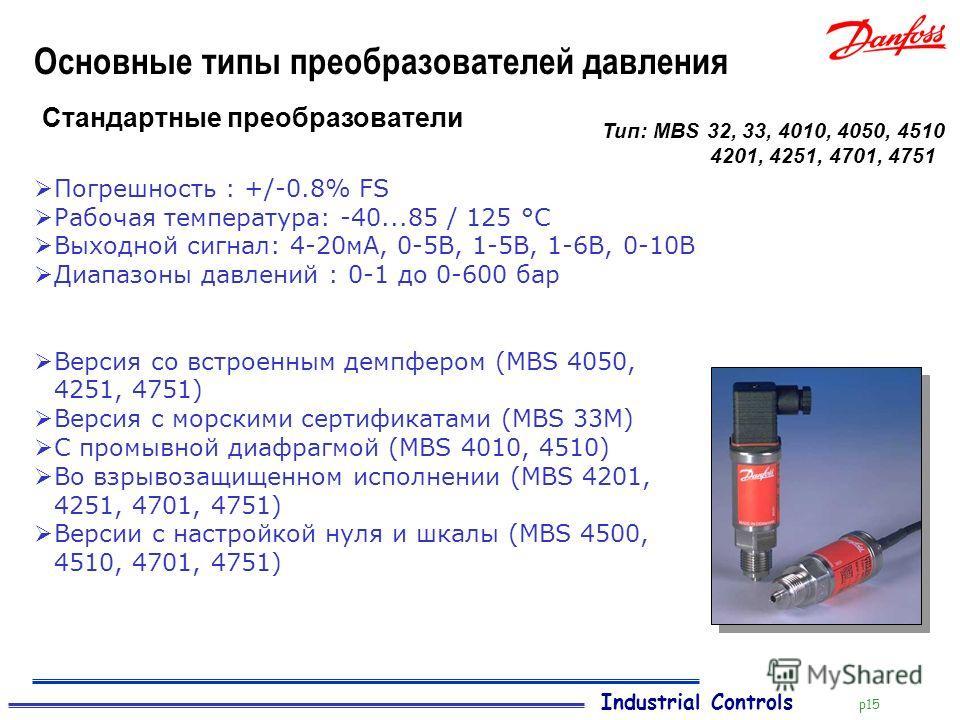 Industrial Controls p15 Основные типы преобразователей давления Стандартные преобразователи Погрешность : +/-0.8% FS Рабочая температура: -40...85 / 125 °C Выходной сигнал: 4-20мА, 0-5В, 1-5В, 1-6В, 0-10В Диапазоны давлений : 0-1 до 0-600 бар Версия
