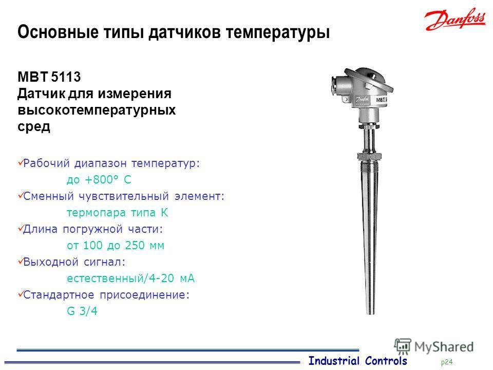 Industrial Controls p24 Основные типы датчиков температуры MBT 5113 Датчик для измерения высокотемпературных сред Рабочий диапазон температур: до +800° C Сменный чувствительный элемент: термопара типа К Длина погружной части: от 100 до 250 мм Выходно