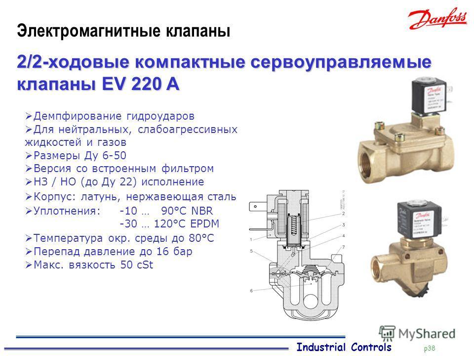 Industrial Controls p38 Электромагнитные клапаны 2/2-ходовые компактные сервоуправляемые клапаны EV 220 A Демпфирование гидроударов Для нейтральных, слабоагрессивных жидкостей и газов Размеры Ду 6-50 Версия со встроенным фильтром НЗ / НО (до Ду 22) и