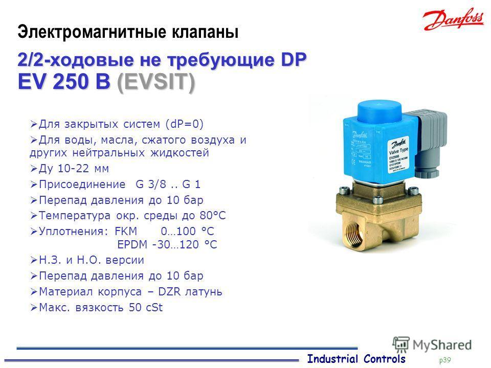 Industrial Controls p39 Электромагнитные клапаны 2/2-ходовые не требующие DP Для закрытых систем (dP=0) Для воды, масла, сжатого воздуха и других нейтральных жидкостей Ду 10-22 мм Присоединение G 3/8.. G 1 Перепад давления до 10 бар Температура окр.