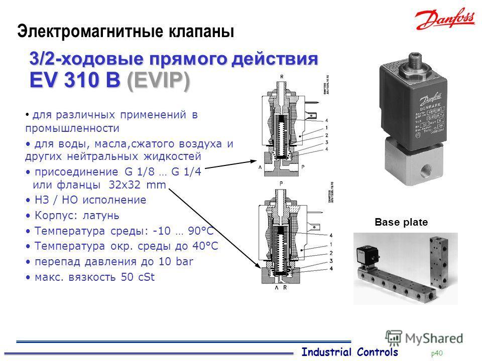 Industrial Controls p40 Электромагнитные клапаны 3/2-ходовые прямого действия для различных применений в промышленности для воды, масла,сжатого воздуха и других нейтральных жидкостей присоединение G 1/8 … G 1/4 или фланцы 32x32 mm НЗ / НО исполнение