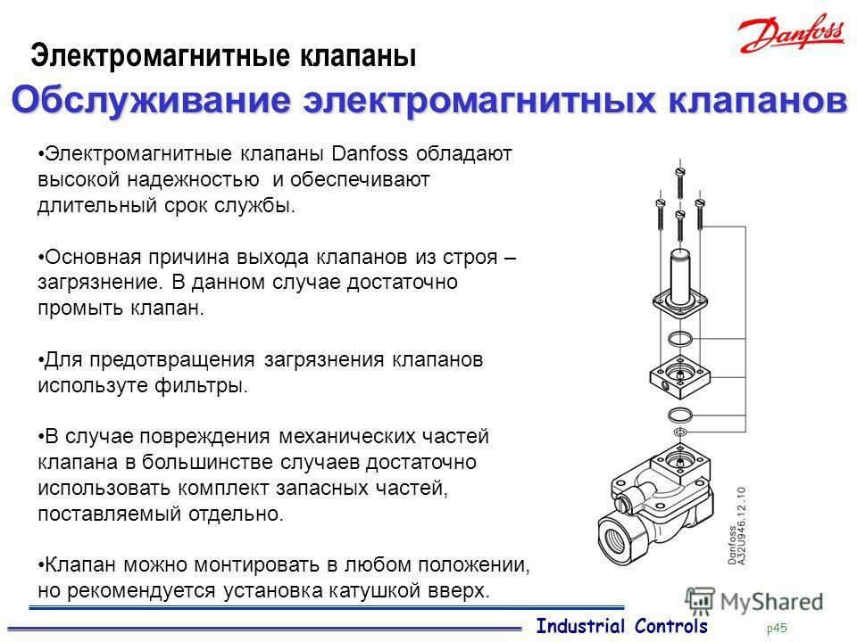 Industrial Controls p45 Электромагнитные клапаны Обслуживание электромагнитных клапанов Электромагнитные клапаны Danfoss обладают высокой надежностью и обеспечивают длительный срок службы. Основная причина выхода клапанов из строя – загрязнение. В да