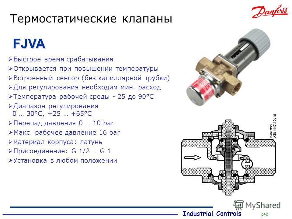 Industrial Controls p48 Термостатические клапаны FJVA Быстрое время срабатывания Открывается при повышении температуры Встроенный сенсор (без капиллярной трубки) Для регулирования необходим мин. расход Температура рабочей среды - 25 до 90°C Диапазон