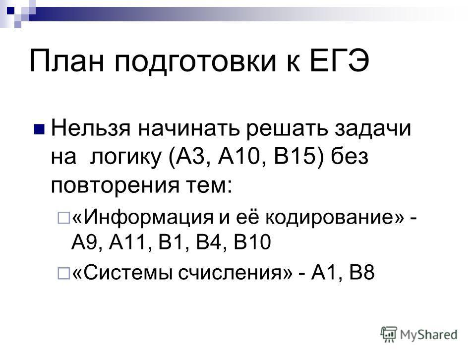 План подготовки к ЕГЭ Нельзя начинать решать задачи на логику (А3, А10, В15) без повторения тем: «Информация и её кодирование» - А9, А11, В1, В4, В10 «Системы счисления» - А1, В8