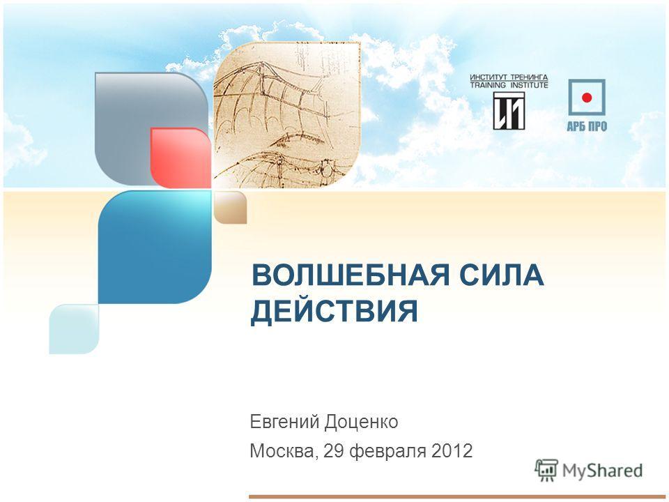 ВОЛШЕБНАЯ СИЛА ДЕЙСТВИЯ Евгений Доценко Москва, 29 февраля 2012
