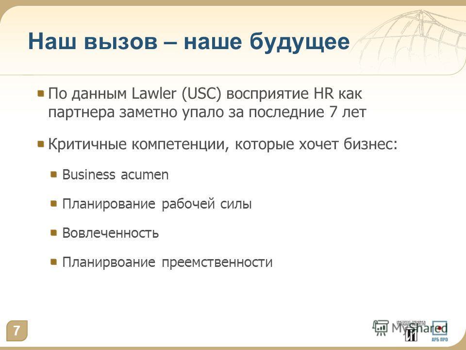 Наш вызов – наше будущее По данным Lawler (USC) восприятие HR как партнера заметно упало за последние 7 лет Критичные компетенции, которые хочет бизнес: Business acumen Планирование рабочей силы Вовлеченность Планирвоание преемственности 7