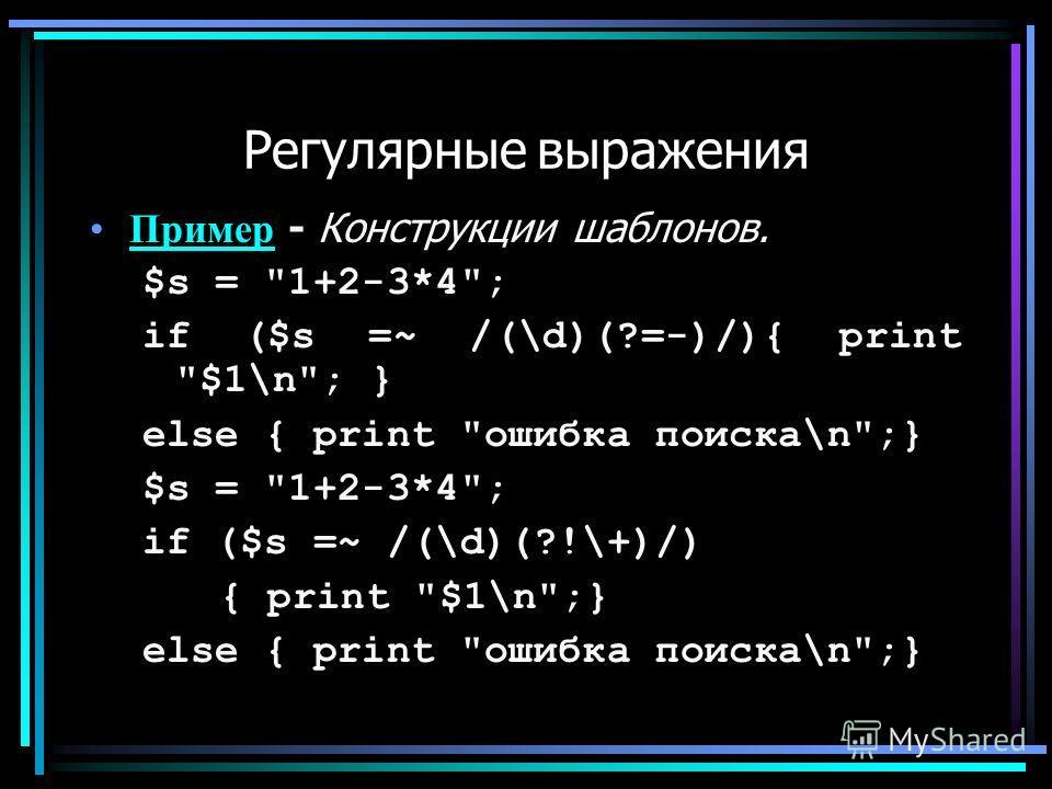 Регулярные выражения Пример - Конструкции шаблонов.Пример $s = 1+2-3*4; if ($s =~ /(\d)(?=-)/){ print $1\n; } else { print ошибка поиска\n;} $s = 1+2-3*4; if ($s =~ /(\d)(?!\+)/) { print $1\n;} else { print ошибка поиска\n;}