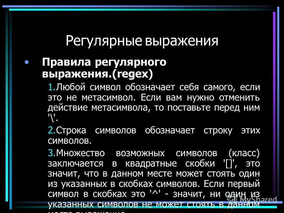 Регулярные выражения Правила регулярного выражения.(regex) 1.Любой символ обозначает себя самого, если это не метасимвол. Если вам нужно отменить действие метасимвола, то поставьте перед ним '\'. 2.Строка символов обозначает строку этих символов. 3.М