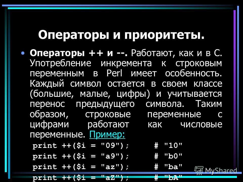 Операторы и приоритеты. Операторы ++ и --. Работают, как и в С. Употребление инкремента к строковым переменным в Perl имеет особенность. Каждый символ остается в своем классе (большие, малые, цифры) и учитывается перенос предыдущего символа. Таким об