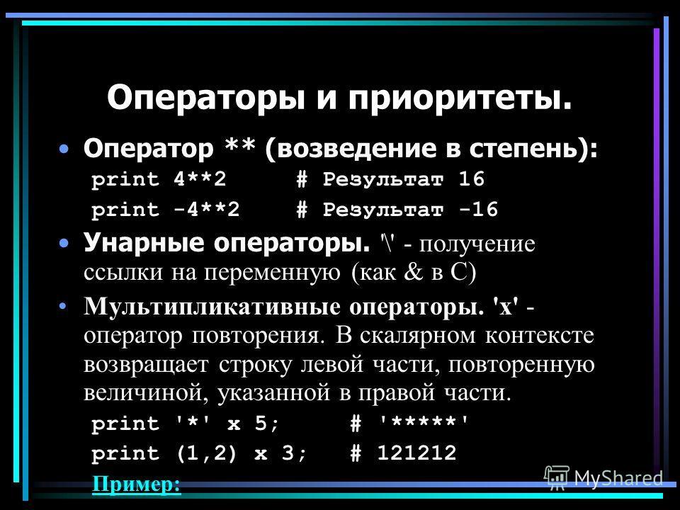 Операторы и приоритеты. Оператор ** (возведение в степень): print 4**2 # Результат 16 print -4**2 # Результат -16 Унарные операторы. '\' - получение ссылки на переменную (как & в С) Мультипликативные операторы. 'x' - оператор повторения. В скалярном