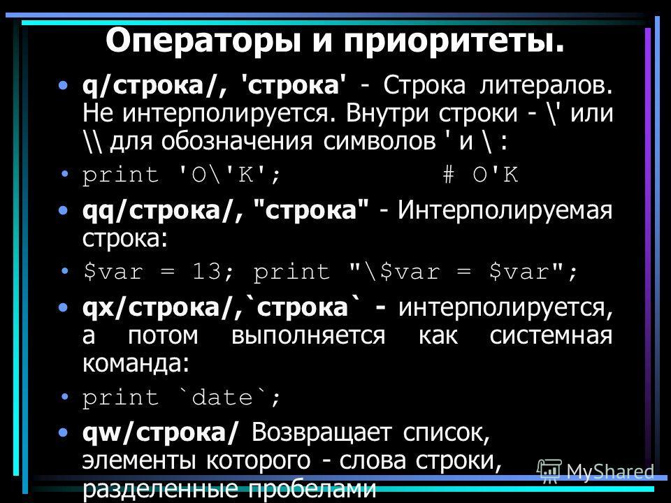 Операторы и приоритеты. q/строка/, 'строка' - Строка литералов. Не интерполируется. Внутри строки - \' или \\ для обозначения символов ' и \ : print 'O\'K'; # O'K qq/строка/,