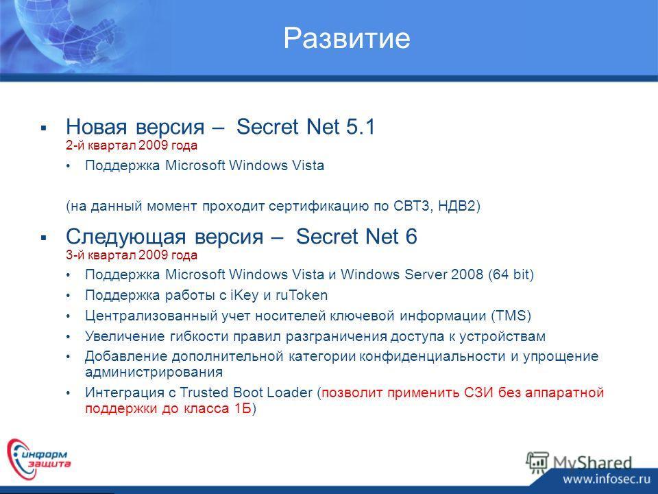 Развитие Новая версия – Secret Net 5.1 2-й квартал 2009 года Поддержка Microsoft Windows Vista (на данный момент проходит сертификацию по СВТ3, НДВ2) Следующая версия – Secret Net 6 3-й квартал 2009 года Поддержка Microsoft Windows Vista и Windows Se