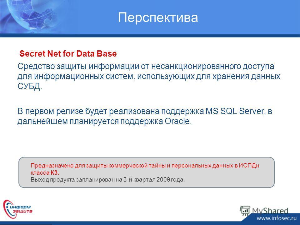 Перспектива Secret Net for Data Base Средство защиты информации от несанкционированного доступа для информационных систем, использующих для хранения данных СУБД. В первом релизе будет реализована поддержка MS SQL Server, в дальнейшем планируется подд