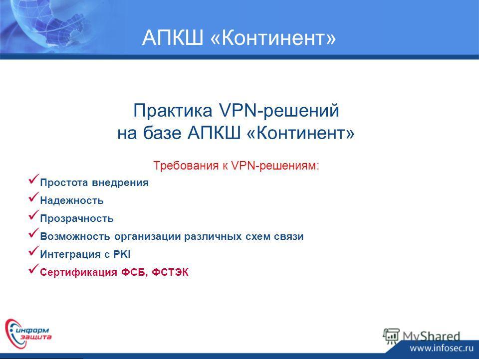 Практика VPN-решений на базе АПКШ «Континент» Требования к VPN-решениям: Простота внедрения Надежность Прозрачность Возможность организации различных схем связи Интеграция с PKI Сертификация ФСБ, ФСТЭК АПКШ «Континент»