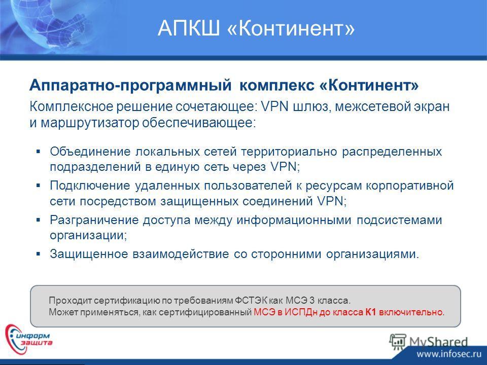 АПКШ «Континент» Аппаратно-программный комплекс «Континент» Комплексное решение сочетающее: VPN шлюз, межсетевой экран и маршрутизатор обеспечивающее: Проходит сертификацию по требованиям ФСТЭК как МСЭ 3 класса. Может применяться, как сертифицированн