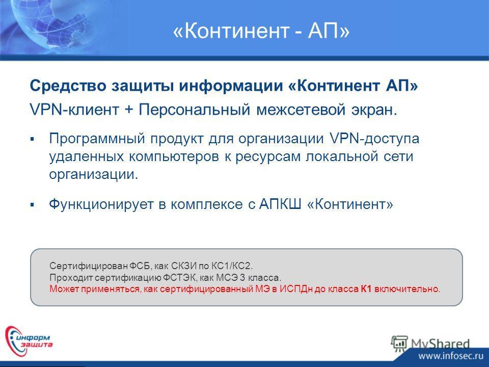 «Континент - АП» Программный продукт для организации VPN-доступа удаленных компьютеров к ресурсам локальной сети организации. Функционирует в комплексе с АПКШ «Континент» Сертифицирован ФСБ, как СКЗИ по КС1/КС2. Проходит сертификацию ФСТЭК, как МСЭ 3