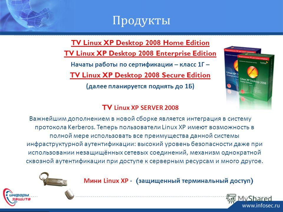 Продукты TV Linux XP Desktop 2008 Home Edition TV Linux XP Desktop 2008 Enterprise Edition Начаты работы по сертификации – класс 1 Г – TV Linux XP Desktop 2008 Secure Edition ( далее планируется поднять до 1 Б ) TV Linux XP SERVER 2008 Важнейшим допо