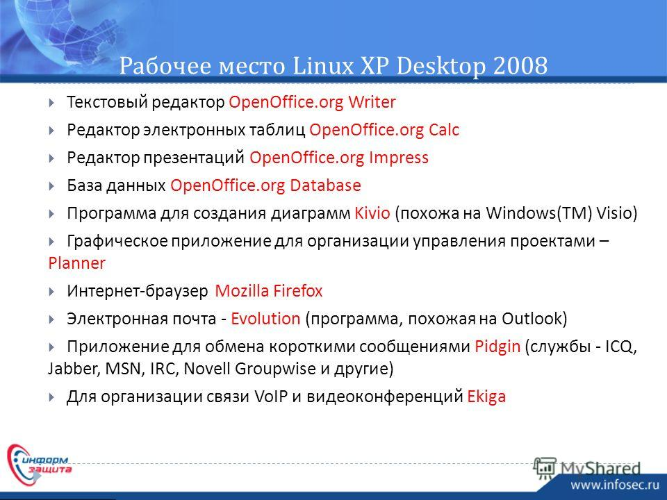 Рабочее место Linux XP Desktop 2008 Текстовый редактор OpenOffice.org Writer Редактор электронных таблиц OpenOffice.org Calc Редактор презентаций OpenOffice.org Impress База данных OpenOffice.org Database Программа для создания диаграмм Kivio ( похож
