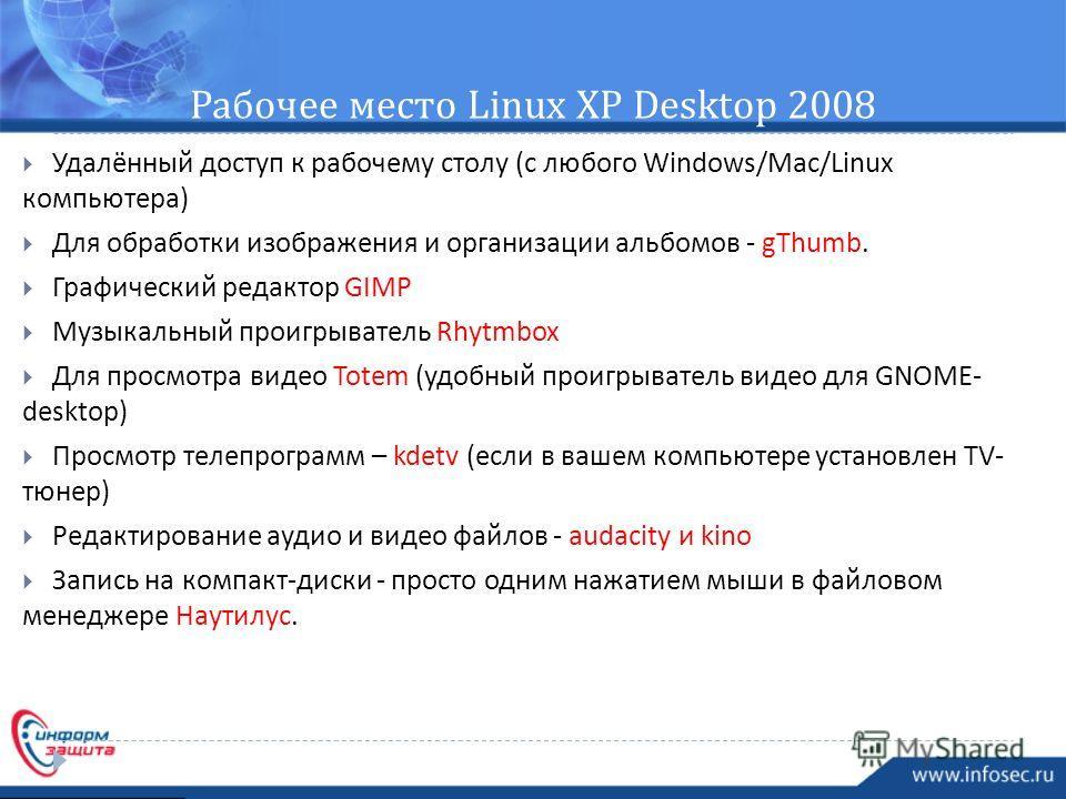 Рабочее место Linux XP Desktop 2008 Удалённый доступ к рабочему столу ( с любого Windows/Mac/Linux компьютера ) Для обработки изображения и организации альбомов - gThumb. Графический редактор GIMP Музыкальный проигрыватель Rhytmbox Для просмотра виде