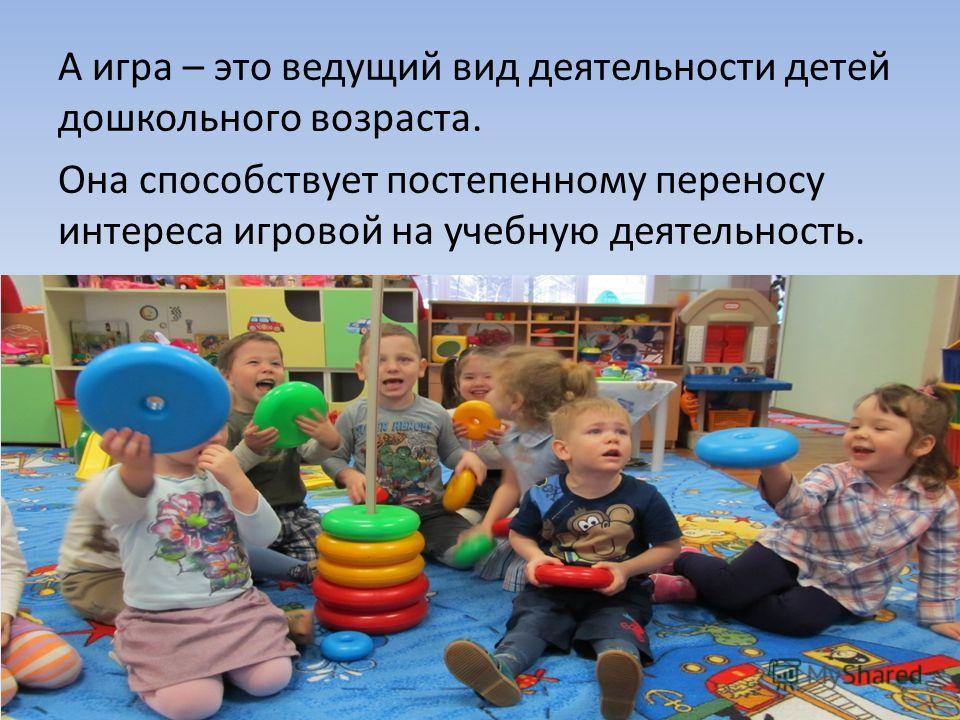 А игра – это ведущий вид деятельности детей дошкольного возраста. Она способствует постепенному переносу интереса игровой на учебную деятельность.