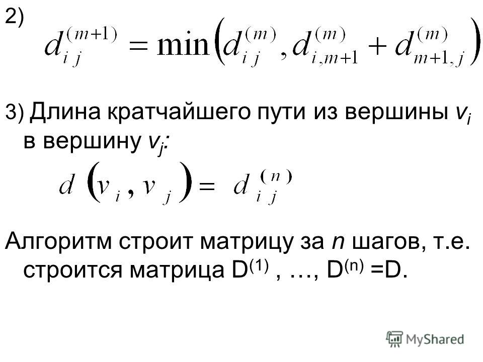 2) 3) Длина кратчайшего пути из вершины v i в вершину v j : Алгоритм строит матрицу за n шагов, т.е. строится матрица D (1), …, D (n) =D.