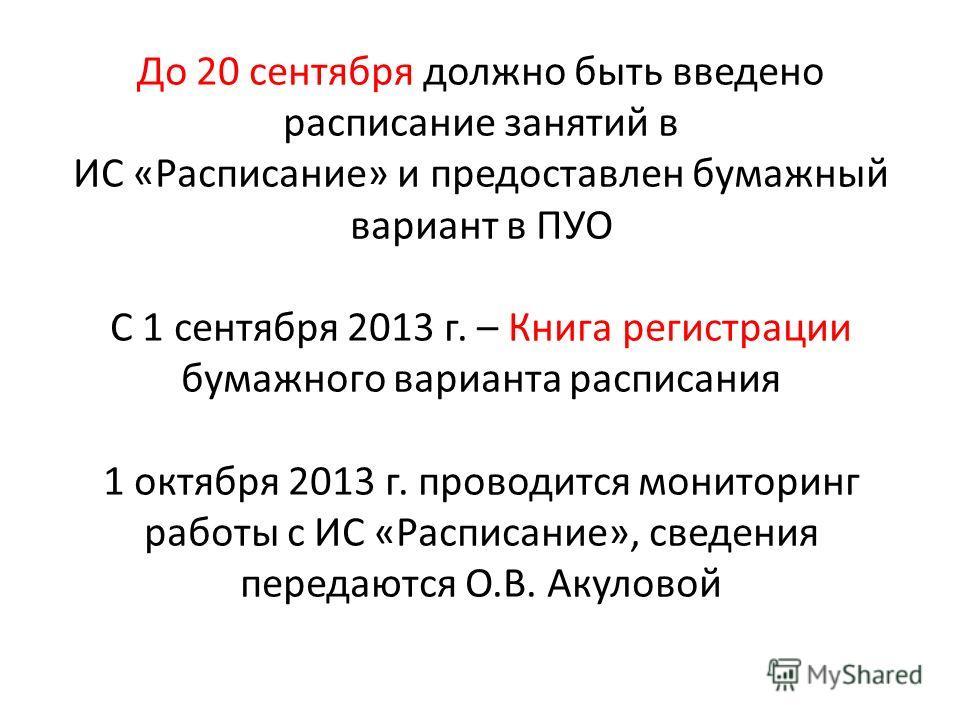 До 20 сентября должно быть введено расписание занятий в ИС «Расписание» и предоставлен бумажный вариант в ПУО С 1 сентября 2013 г. – Книга регистрации бумажного варианта расписания 1 октября 2013 г. проводится мониторинг работы с ИС «Расписание», све