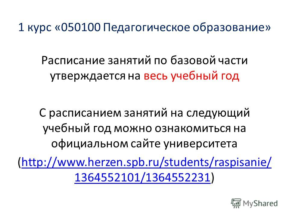 1 курс «050100 Педагогическое образование» Расписание занятий по базовой части утверждается на весь учебный год С расписанием занятий на следующий учебный год можно ознакомиться на официальном сайте университета (http://www.herzen.spb.ru/students/ras