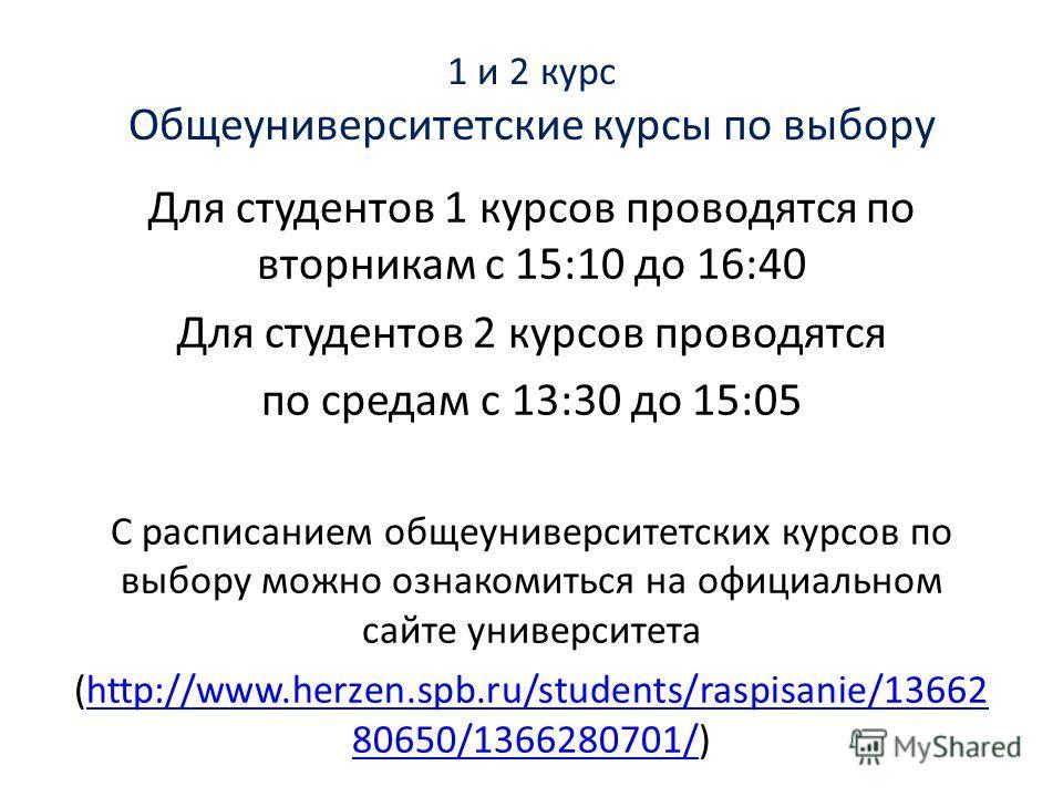 1 и 2 курс Общеуниверситетские курсы по выбору Для студентов 1 курсов проводятся по вторникам с 15:10 до 16:40 Для студентов 2 курсов проводятся по средам с 13:30 до 15:05 С расписанием общеуниверситетских курсов по выбору можно ознакомиться на офици
